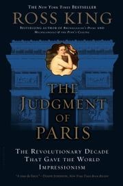 The Judgment of Paris - The Revolutionary Decade that Gave the World Impressionism ebook by Ross King