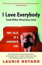 I Love Everybody (and Other Atrocious Lies) - True Tales of a Loudmouth Girl ebook by Laurie Notaro