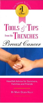 The #1 Best Tools & Tips from the Trenches of Breast Cancer - Heartfelt Advice for Survivors, Families and Friends ebook by Mary Olsen Kelly