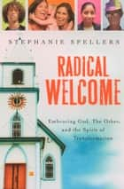Radical Welcome - Embracing God, The Other, and the Spirit of Transformation ebook by Stephanie Spellers