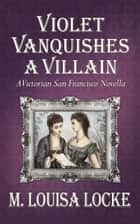 Violet Vanquishes a Villain - A Victorian San Francisco Novella eBook by M. Louisa Locke