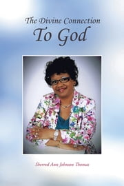 The Divine Connection To God ebook by Sherred Ann Johnson Thomas