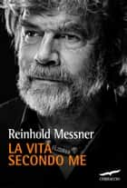 La vita secondo me ebook by Reinhold Messner,Gabriella Pandolfo