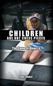 Children Are Not Chess Pieces - The Game of Divorce ebook by Ellen Shaker