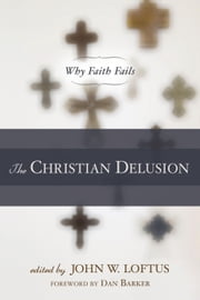 The Christian Delusion - Why Faith Fails ebook by John W. Loftus