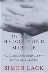The Hedge Fund Mirage - The Illusion of Big Money and Why It's Too Good to Be True ebook by Simon A. Lack