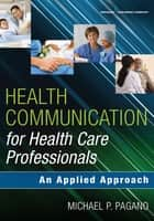 Health Communication for Health Care Professionals - An Applied Approach ebook by Dr. Michael P. Pagano, PhD, PA-C
