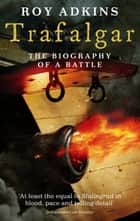 Trafalgar - The Biography of a Battle ebook by Roy Adkins