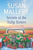 Secrets of the Tulip Sisters - A Novel ebook by Susan Mallery