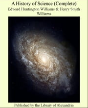 A History of Science (Complete) ebook by Edward Huntington Williams