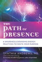 The Path of Presence - 8 Awareness-Expanding Energy Practices to Ignite Your Purpose ebook by Synthia Andrews, Meredith Young-Sowers