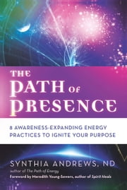 The Path of Presence - 8 Awareness-Expanding Energy Practices to Ignite Your Purpose ebook by Synthia Andrews,Meredith Young-Sowers