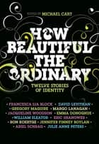 How Beautiful the Ordinary - Twelve Stories of Identity ebook by Michael Cart, Francesca Lia Block, David Levithan,...
