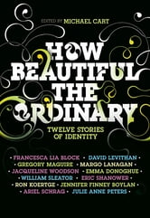 How Beautiful the Ordinary ebook by Michael Cart,Francesca Lia Block,David Levithan,Ron Koertge,Eric Shanower,Julie Anne Peters,Jennifer Finney Boylan,William Sleater,Emma Donoghue