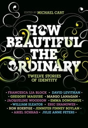 How Beautiful the Ordinary - Twelve Stories of Identity ebook by Michael Cart,Francesca Lia Block,David Levithan,Ron Koertge,Eric Shanower,Julie Anne Peters,Jennifer Finney Boylan,William Sleater,Emma Donoghue