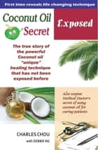 Coconut Oil Secret Exposed-The true story of unique healing power. From Spiritual to Scientific discovery ebook by Chou Kok wee