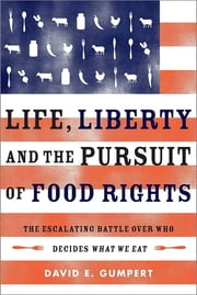 Life, Liberty, and the Pursuit of Food Rights - The Escalating Battle over Who Decides What We Eat ebook by Gumpert, David E.