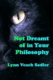 Not Dreamt of in Your Philosophy ebook by Lynn Veach Sadler