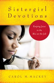 Sistergirl Devotions - Keeping Jesus in the Mix on the Job ebook by Carol M. Mackey