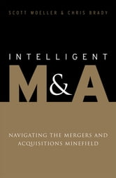 Intelligent M&A - Navigating the Mergers and Acquisitions Minefield ebook by Scott Moeller,Chris Brady