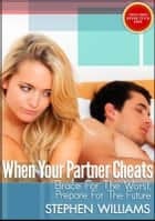 When Your Partner Cheats: Brace For The Worst, Prepare For The Future ebook by Stephen Williams