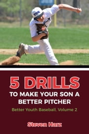 5 Drills To Make Your Son A Better Pitcher - Better Youth Baseball, Vol. 2 ebook by Steven Harz