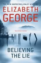 Believing the Lie - An Inspector Lynley Novel: 14 ebook by Elizabeth George