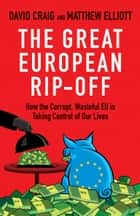 The Great European Rip-off - How the Corrupt, Wasteful EU is Taking Control of Our Lives ebook by Dr David Craig, Matthew Elliott
