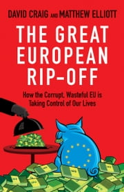 The Great European Rip-off - How the Corrupt, Wasteful EU is Taking Control of Our Lives ebook by Dr David Craig,Matthew Elliott