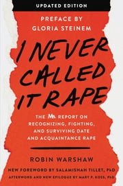 I Never Called It Rape - Updated Edition - The Ms. Report on Recognizing, Fighting, and Surviving Date and Acquaintance Rape ebook by Robin Warshaw, Gloria Steinem, Salamishah Tillet