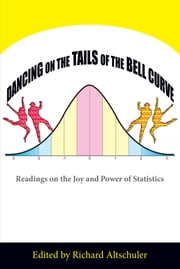 Dancing on the Tails of the Bell Curve - Readings on the Joy and Power of Statistics ebook by Richard Altschuler
