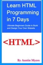 Learn HTML Programming in 7 Days: Ultimate Beginners Guide to Build and Design Your Own Website ebook by Austin Myers