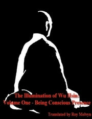 The Illumination of Wu Hsin: Volume One - Being Conscious Presence ebook by Roy Melvyn