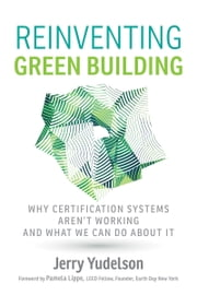Reinventing Green Building - Why Certification Systems Aren't Cutting Enough Carbon and What We Can Do About It ebook by Jerry Yudelson