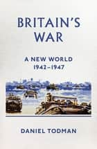 Britain's War - A New World, 1942-1947 eBook by Daniel Todman