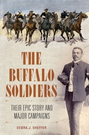 The Buffalo Soldiers: Their Epic Story and Major Campaigns ebook by Debra J. Sheffer Ph.D.