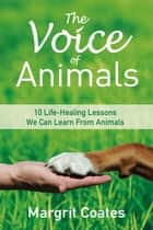 The Voice of Animals - 10 Life-Healing Lessons from Animals ebook by Margrit Coates