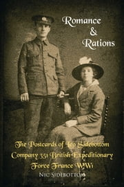 Romance and Rations. The Postcards of Leo Sidebottom Company 351 British Expeditionary Force France WW1 ebook by Nic Sidebottom