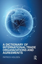A Dictionary of International Trade Organizations and Agreements ebook by Patrick Holden