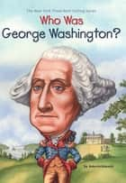 Who Was George Washington? ebook by Roberta Edwards, Who HQ, True Kelley