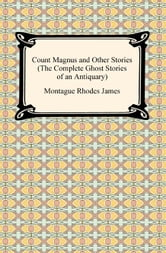 Count Magnus and Other Stories (The Complete Ghost Stories of an Antiquary) ebook by Montague Rhodes James