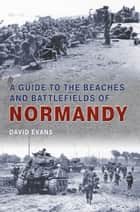 A Guide to the Beaches and Battlefields of Normandy ebook by David Evans
