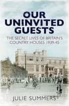 Our Uninvited Guests - The Secret Life of Britain's Country Houses 1939-45 ebook by Julie Summers