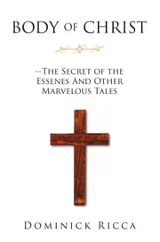 Body of Christ--The Secret of the Essenes And Other Marvelous Tales ebook by Dominick Ricca