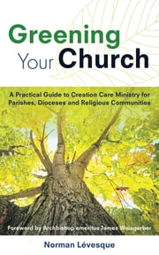 Greening Your Church - A Practical Guide to Creation Care Ministry for Parishes, Dioceses, and Religious Communities ebook by Norman Lévesque