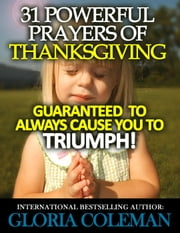 31 Powerful Prayers Of Thanksgiving – Guaranteed To Always Cause You To Triumph! - 31 Powerful Prayers Series, #4 ebook by Gloria Coleman