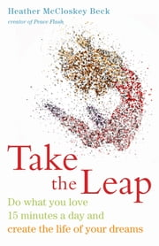 Take the Leap - Do What You Love 15 Minutes a Day and Create the Life of Your Dreams ebook by Heather McCloskey Beck