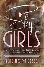 Sky Girls - The True Story of the First Women's Cross-Country Air Race ebook by Gene Jessen