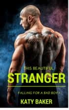 This Beautiful Stranger - Falling for a Bad Boy, #1 ebook by Katy Baker