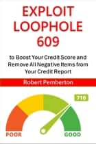 Exploit Loophole 609 to Boost Your Credit Score and Remove All Negative Items from Your Credit Report ebook by Robert Pemberton
